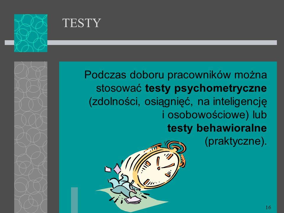 16 TESTY Podczas doboru pracowników można stosować testy psychometryczne (zdolności, osiągnięć, na inteligencję i osobowościowe) lub testy behawioraln