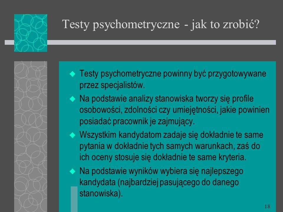 18 Testy psychometryczne - jak to zrobić? Testy psychometryczne powinny być przygotowywane przez specjalistów. Na podstawie analizy stanowiska tworzy