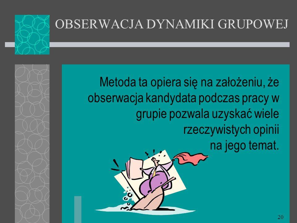 20 OBSERWACJA DYNAMIKI GRUPOWEJ Metoda ta opiera się na założeniu, że obserwacja kandydata podczas pracy w grupie pozwala uzyskać wiele rzeczywistych