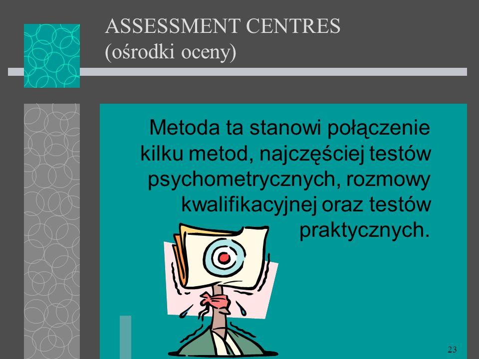 23 ASSESSMENT CENTRES (ośrodki oceny) Metoda ta stanowi połączenie kilku metod, najczęściej testów psychometrycznych, rozmowy kwalifikacyjnej oraz tes