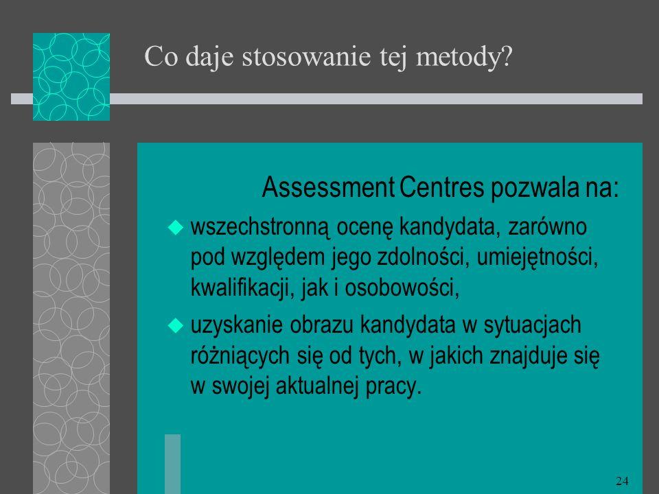 24 Co daje stosowanie tej metody? Assessment Centres pozwala na: wszechstronną ocenę kandydata, zarówno pod względem jego zdolności, umiejętności, kwa