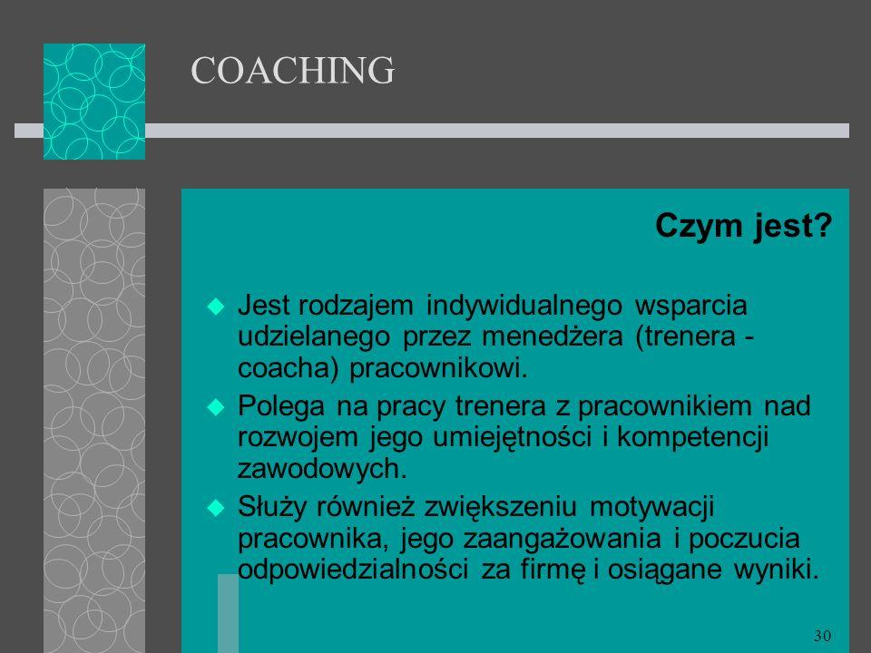 30 COACHING Czym jest? Jest rodzajem indywidualnego wsparcia udzielanego przez menedżera (trenera - coacha) pracownikowi. Polega na pracy trenera z pr
