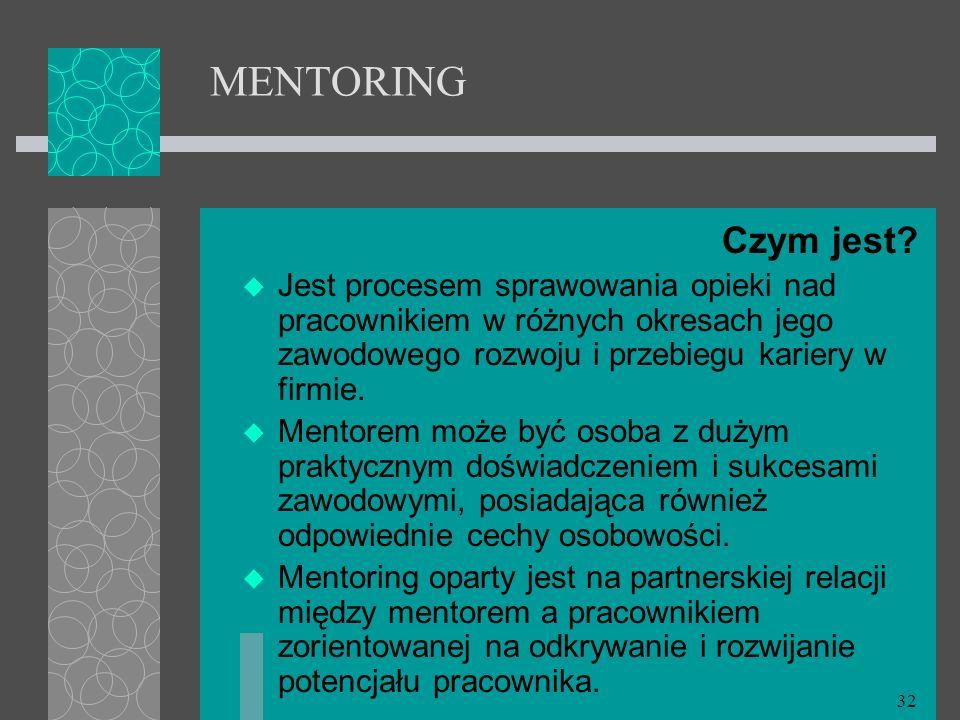 32 MENTORING Czym jest? Jest procesem sprawowania opieki nad pracownikiem w różnych okresach jego zawodowego rozwoju i przebiegu kariery w firmie. Men