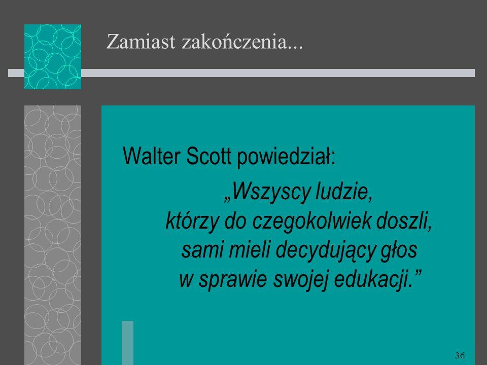 36 Zamiast zakończenia... Walter Scott powiedział: Wszyscy ludzie, którzy do czegokolwiek doszli, sami mieli decydujący głos w sprawie swojej edukacji