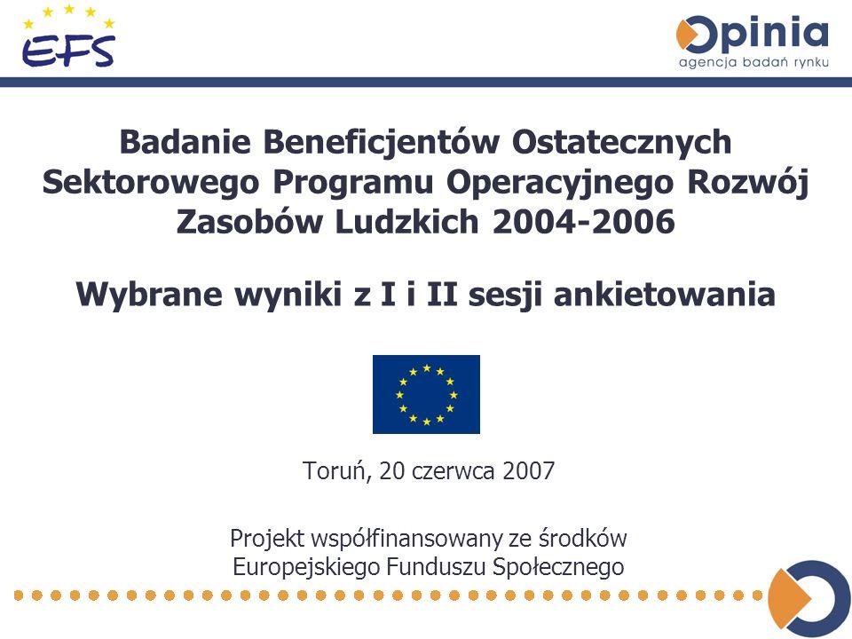 Badanie Beneficjentów Ostatecznych Sektorowego Programu Operacyjnego Rozwój Zasobów Ludzkich 2004-2006 Toruń, 20 czerwca 2007 Projekt współfinansowany ze środków Europejskiego Funduszu Społecznego Wybrane wyniki z I i II sesji ankietowania