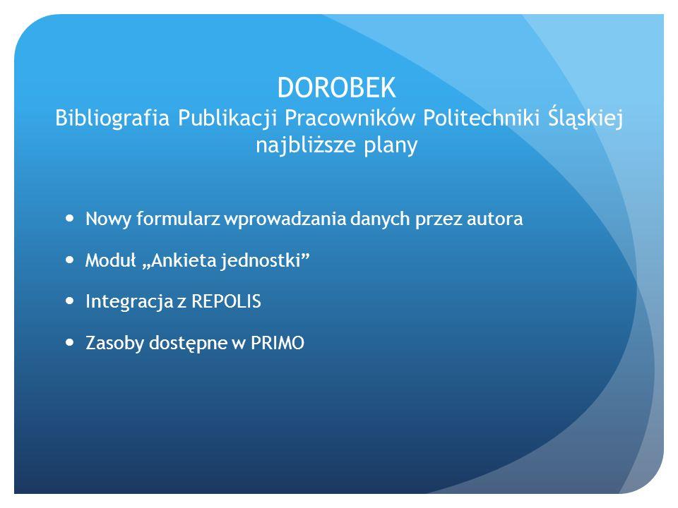 Nowy formularz wprowadzania danych przez autora Moduł Ankieta jednostki Integracja z REPOLIS Zasoby dostępne w PRIMO DOROBEK Bibliografia Publikacji P
