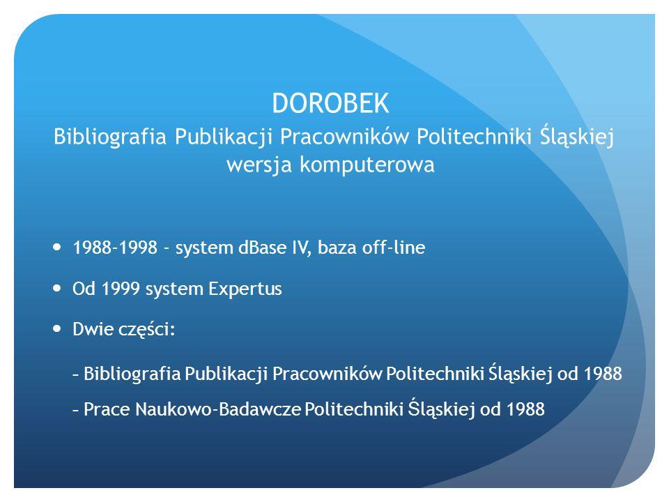 DOROBEK Bibliografia Publikacji Pracowników Politechniki Śląskiej wersja komputerowa 1988-1998 - system dBase IV, baza off-line Od 1999 system Expertu