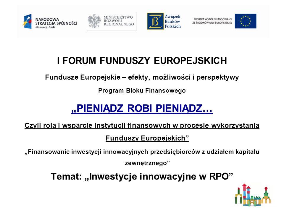 I FORUM FUNDUSZY EUROPEJSKICH Fundusze Europejskie – efekty, możliwości i perspektywy Program Bloku Finansowego PIENIĄDZ ROBI PIENIĄDZ… Czyli rola i wsparcie instytucji finansowych w procesie wykorzystania Funduszy Europejskich Finansowanie inwestycji innowacyjnych przedsiębiorców z udziałem kapitału zewnętrznego Temat: Inwestycje innowacyjne w RPO