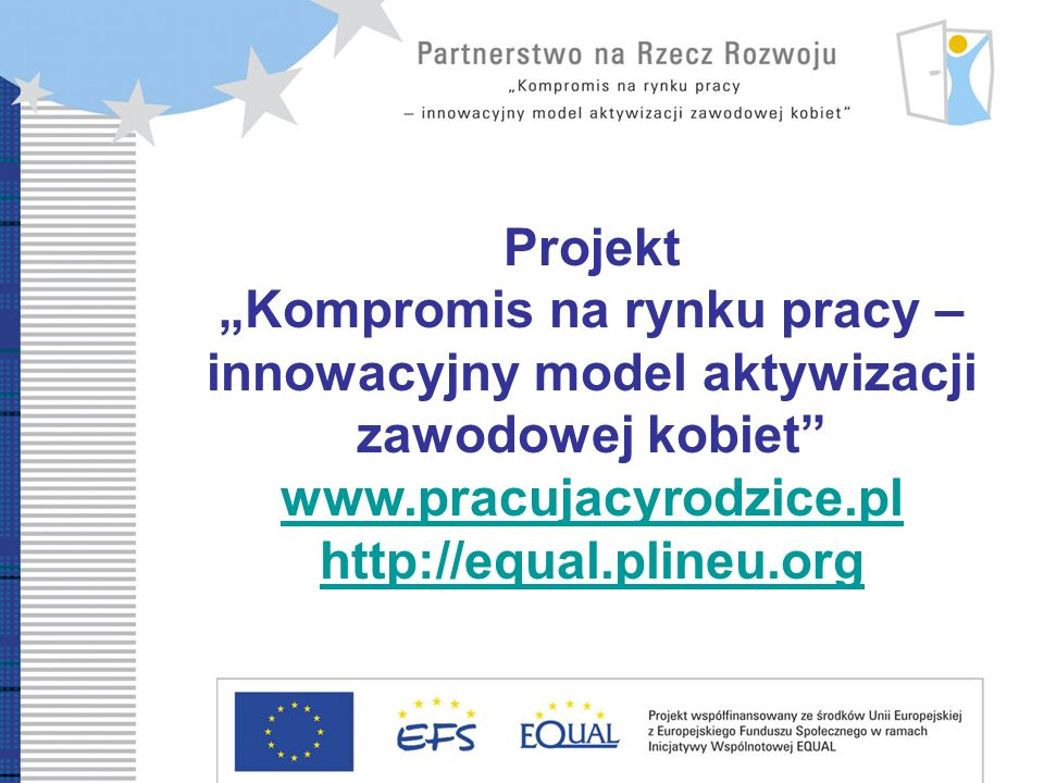 Development Partnership Compromise on labour market – innovative model of women professional reintegration Projekt Kompromis na rynku pracy – innowacyjny model aktywizacji zawodowej kobiet www.pracujacyrodzice.pl http://equal.plineu.org