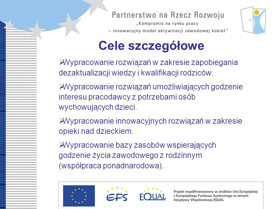 Cele szczegółowe Wypracowanie rozwiązań w zakresie zapobiegania dezaktualizacji wiedzy i kwalifikacji rodziców. Wypracowanie rozwiązań umożliwiających