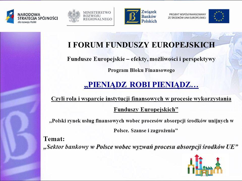 I FORUM FUNDUSZY EUROPEJSKICH Fundusze Europejskie – efekty, możliwości i perspektywy Program Bloku Finansowego PIENIĄDZ ROBI PIENIĄDZ… Czyli rola i wsparcie instytucji finansowych w procesie wykorzystania Funduszy Europejskich Polski rynek usług finansowych wobec procesów absorpcji środków unijnych w Polsce.