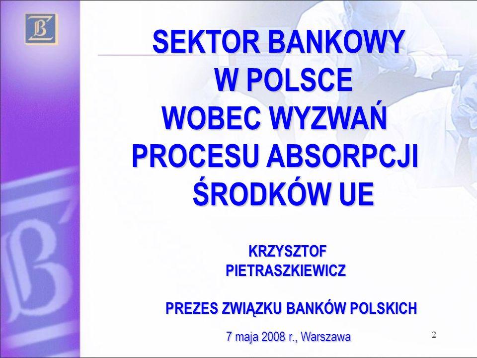 2 SEKTOR BANKOWY W POLSCE SEKTOR BANKOWY W POLSCE WOBEC WYZWAŃ WOBEC WYZWAŃ PROCESU ABSORPCJI ŚRODKÓW UE PROCESU ABSORPCJI ŚRODKÓW UE KRZYSZTOF KRZYSZTOF PIETRASZKIEWICZ PIETRASZKIEWICZ PREZES ZWIĄZKU BANKÓW POLSKICH PREZES ZWIĄZKU BANKÓW POLSKICH 7 maja 2008 r., Warszawa 7 maja 2008 r., Warszawa