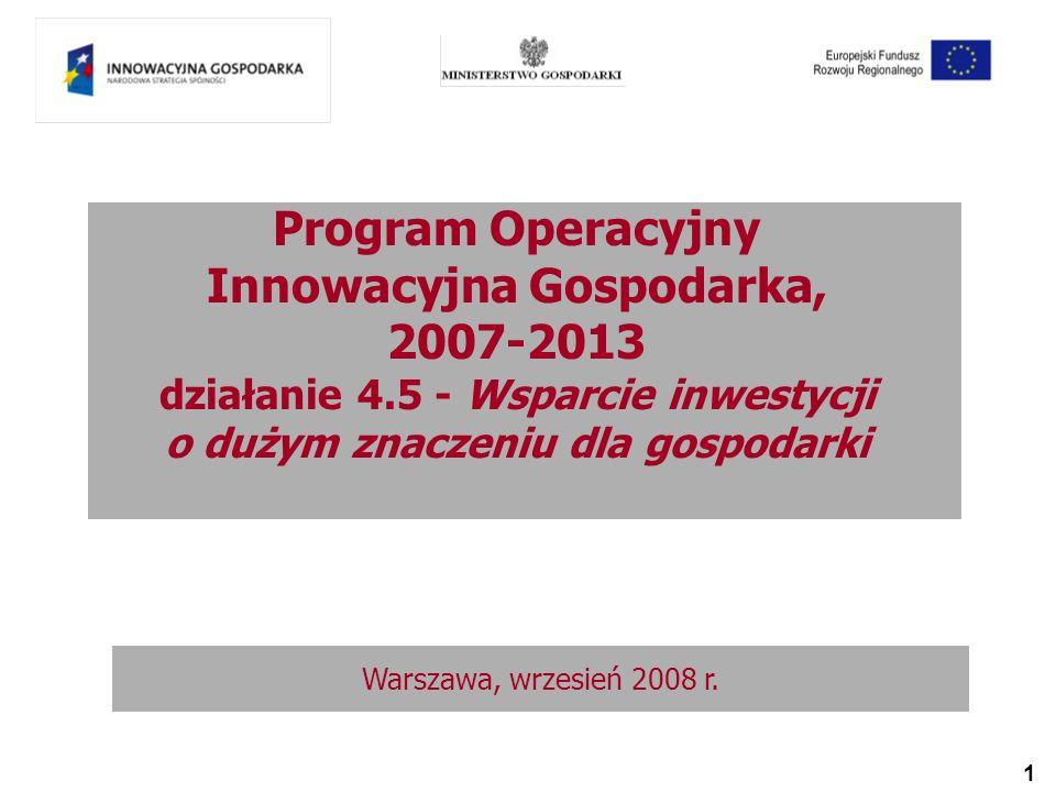 1 Program Operacyjny Innowacyjna Gospodarka, 2007-2013 działanie 4.5 - Wsparcie inwestycji o dużym znaczeniu dla gospodarki Warszawa, wrzesień 2008 r.