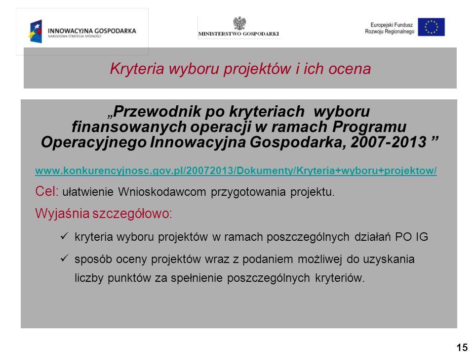 15 Przewodnik po kryteriach wyboru finansowanych operacji w ramach Programu Operacyjnego Innowacyjna Gospodarka, 2007-2013 www.konkurencyjnosc.gov.pl/20072013/Dokumenty/Kryteria+wyboru+projektow/ Cel: ułatwienie Wnioskodawcom przygotowania projektu.