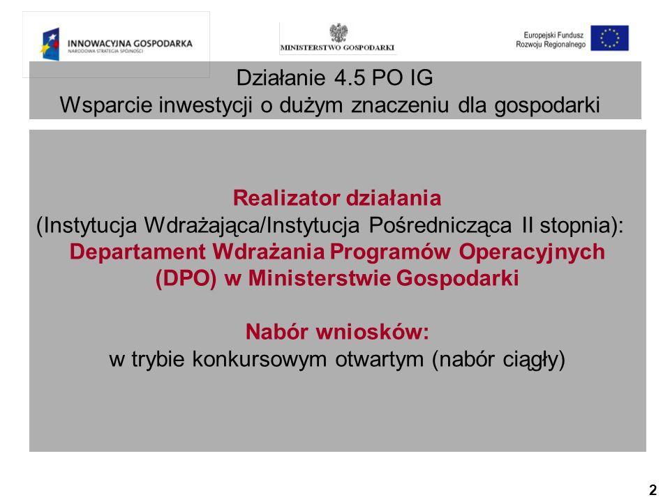2 Działanie 4.5 PO IG Wsparcie inwestycji o dużym znaczeniu dla gospodarki Realizator działania (Instytucja Wdrażająca/Instytucja Pośrednicząca II stopnia): Departament Wdrażania Programów Operacyjnych (DPO) w Ministerstwie Gospodarki Nabór wniosków: w trybie konkursowym otwartym (nabór ciągły)
