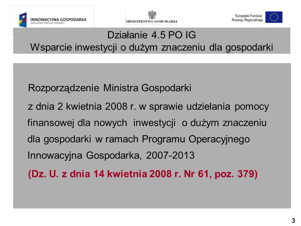 3 Działanie 4.5 PO IG Wsparcie inwestycji o dużym znaczeniu dla gospodarki Rozporządzenie Ministra Gospodarki pomocy finansowej dla nowych inwestycji o dużym znaczeniu dla gospodarki z dnia 2 kwietnia 2008 r.