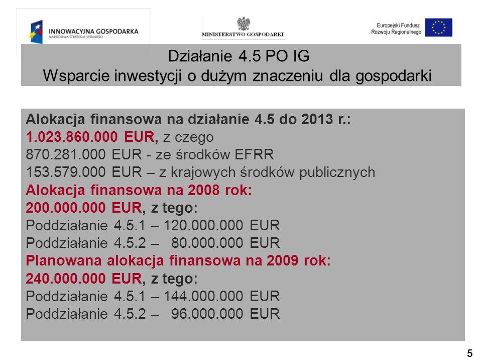 5 Działanie 4.5 PO IG Wsparcie inwestycji o dużym znaczeniu dla gospodarki Alokacja finansowa na działanie 4.5 do 2013 r.: 1.023.860.000 EUR, z czego 870.281.000 EUR - ze środków EFRR 153.579.000 EUR – z krajowych środków publicznych Alokacja finansowa na 2008 rok: 200.000.000 EUR, z tego: Poddziałanie 4.5.1 – 120.000.000 EUR Poddziałanie 4.5.2 – 80.000.000 EUR Planowana alokacja finansowa na 2009 rok: 240.000.000 EUR, z tego: Poddziałanie 4.5.1 – 144.000.000 EUR Poddziałanie 4.5.2 – 96.000.000 EUR