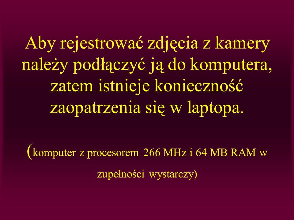 Aby rejestrować zdjęcia z kamery należy podłączyć ją do komputera, zatem istnieje konieczność zaopatrzenia się w laptopa. ( komputer z procesorem 266