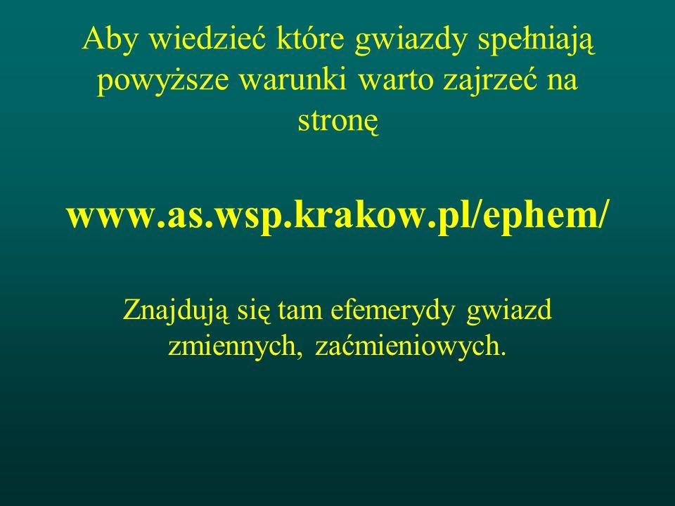 Aby wiedzieć które gwiazdy spełniają powyższe warunki warto zajrzeć na stronę www.as.wsp.krakow.pl/ephem/ Znajdują się tam efemerydy gwiazd zmiennych,