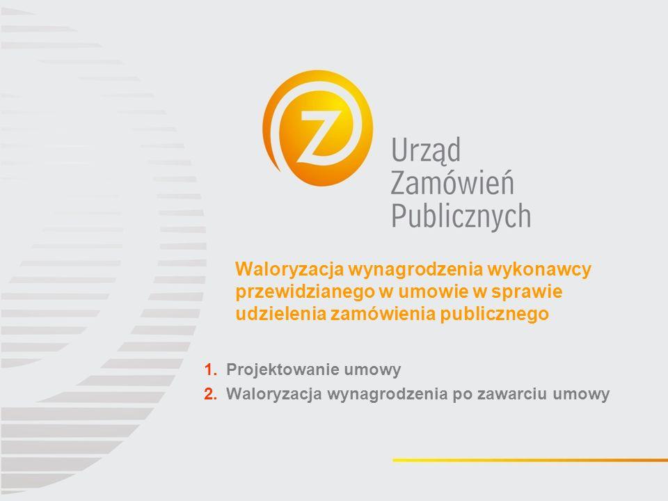 Waloryzacja wynagrodzenia wykonawcy przewidzianego w umowie w sprawie udzielenia zamówienia publicznego 1.Projektowanie umowy 2.Waloryzacja wynagrodzenia po zawarciu umowy