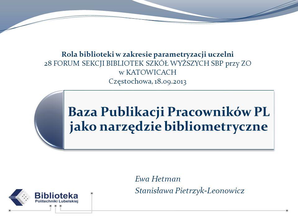 Baza Publikacji Pracowników PL jako narzędzie bibliometryczne Ewa Hetman Stanisława Pietrzyk-Leonowicz Rola biblioteki w zakresie parametryzacji uczel