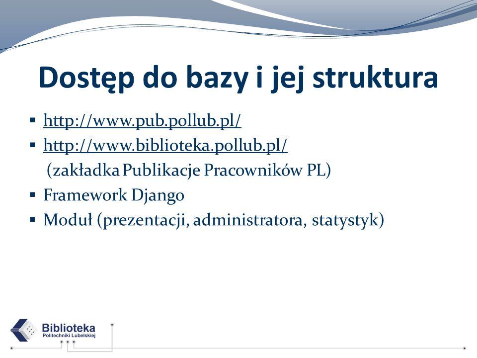 Dostęp do bazy i jej struktura http://www.pub.pollub.pl/ http://www.biblioteka.pollub.pl/ (zakładka Publikacje Pracowników PL) Framework Django Moduł