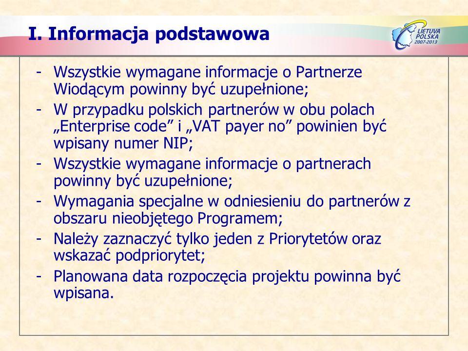 -Wszystkie wymagane informacje o Partnerze Wiodącym powinny być uzupełnione; -W przypadku polskich partnerów w obu polach Enterprise code i VAT payer no powinien być wpisany numer NIP; -Wszystkie wymagane informacje o partnerach powinny być uzupełnione; -Wymagania specjalne w odniesieniu do partnerów z obszaru nieobjętego Programem; -Należy zaznaczyć tylko jeden z Priorytetów oraz wskazać podpriorytet; -Planowana data rozpoczęcia projektu powinna być wpisana.