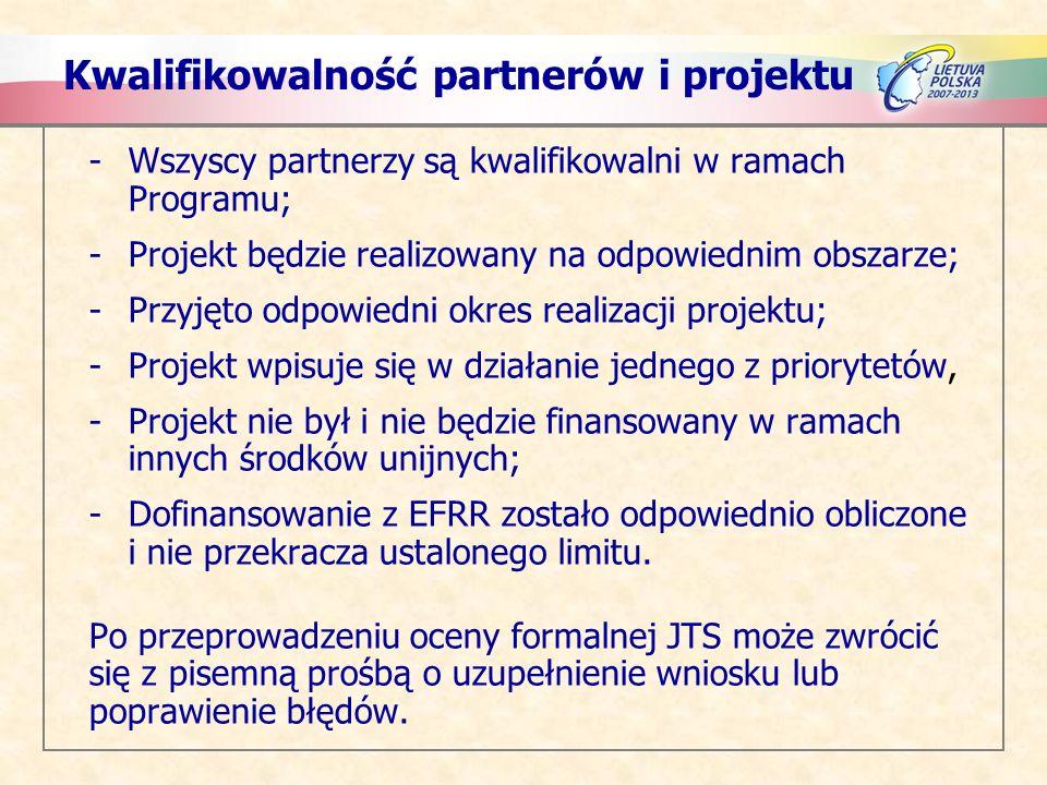 Kwalifikowalność partnerów i projektu -Wszyscy partnerzy są kwalifikowalni w ramach Programu; -Projekt będzie realizowany na odpowiednim obszarze; -Przyjęto odpowiedni okres realizacji projektu; -Projekt wpisuje się w działanie jednego z priorytetów, -Projekt nie był i nie będzie finansowany w ramach innych środków unijnych; -Dofinansowanie z EFRR zostało odpowiednio obliczone i nie przekracza ustalonego limitu.