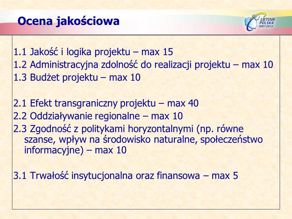 Ocena jakościowa 1.1 Jakość i logika projektu – max 15 1.2 Administracyjna zdolność do realizacji projektu – max 10 1.3 Budżet projektu – max 10 2.1 Efekt transgraniczny projektu – max 40 2.2 Oddziaływanie regionalne – max 10 2.3 Zgodność z politykami horyzontalnymi (np.