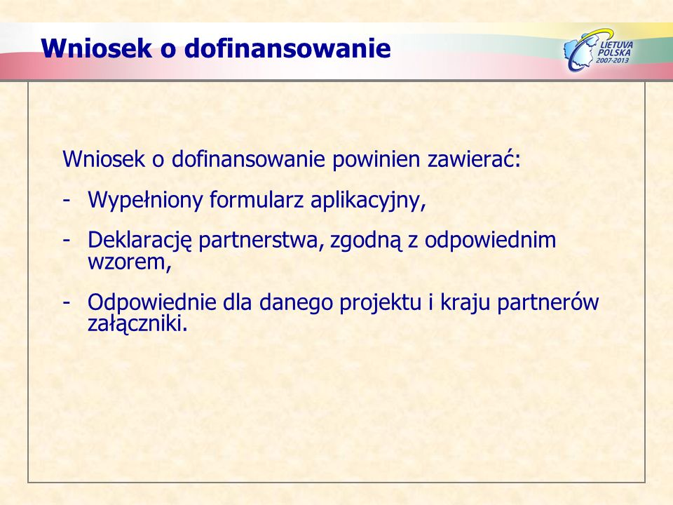 Wniosek o dofinansowanie Wniosek o dofinansowanie powinien zawierać: -Wypełniony formularz aplikacyjny, -Deklarację partnerstwa, zgodną z odpowiednim wzorem, -Odpowiednie dla danego projektu i kraju partnerów załączniki.