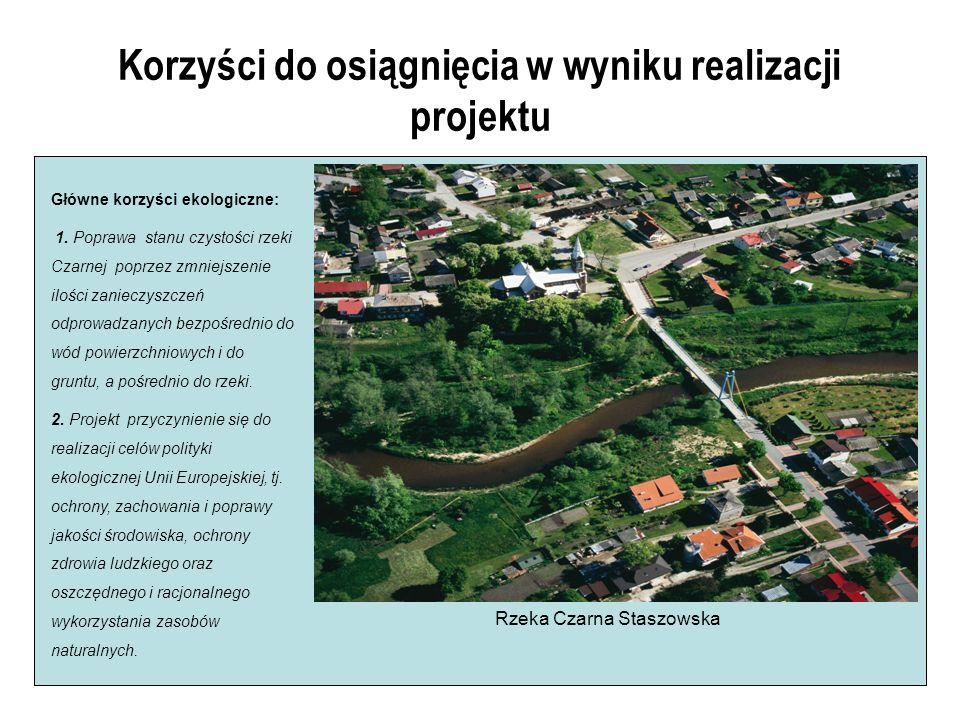 Korzyści do osiągnięcia w wyniku realizacji projektu Główne korzyści ekologiczne: 1. Poprawa stanu czystości rzeki Czarnej poprzez zmniejszenie ilości