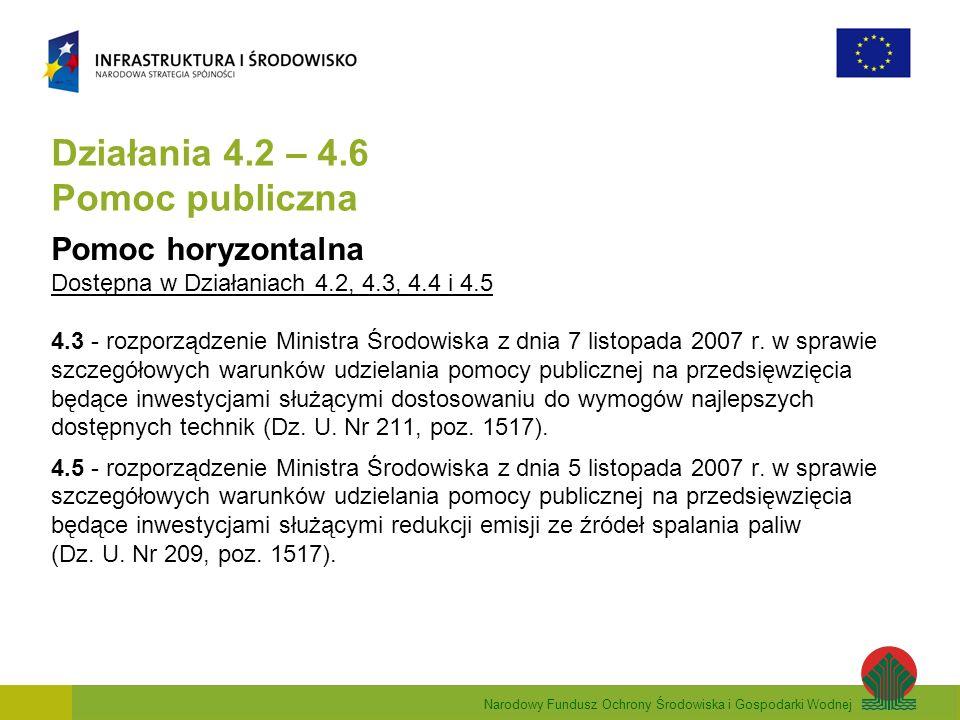 Narodowy Fundusz Ochrony Środowiska i Gospodarki Wodnej Działania 4.2 – 4.6 Pomoc publiczna Pomoc horyzontalna Dostępna w Działaniach 4.2, 4.3, 4.4 i 4.5 4.3 - rozporządzenie Ministra Środowiska z dnia 7 listopada 2007 r.