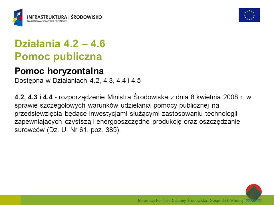 Narodowy Fundusz Ochrony Środowiska i Gospodarki Wodnej Działania 4.2 – 4.6 Pomoc publiczna Pomoc horyzontalna Dostępna w Działaniach 4.2, 4.3, 4.4 i 4.5 4.2, 4.3 i 4.4 - rozporządzenie Ministra Środowiska z dnia 8 kwietnia 2008 r.