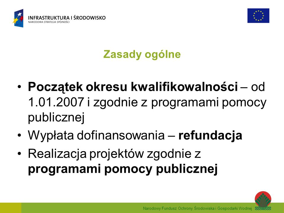 Narodowy Fundusz Ochrony Środowiska i Gospodarki Wodnej Zasady ogólne Początek okresu kwalifikowalności – od 1.01.2007 i zgodnie z programami pomocy publicznej Wypłata dofinansowania – refundacja Realizacja projektów zgodnie z programami pomocy publicznej
