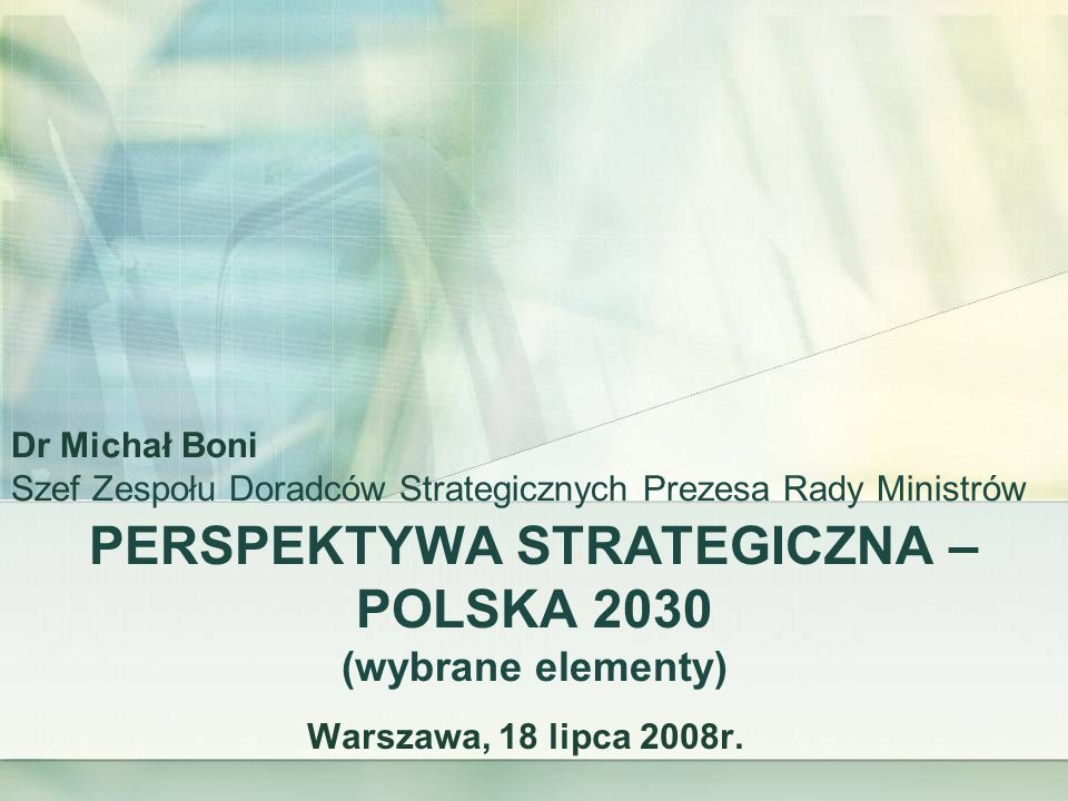 PERSPEKTYWA STRATEGICZNA – POLSKA 2030 (wybrane elementy) Warszawa, 18 lipca 2008r. Dr Michał Boni Szef Zespołu Doradców Strategicznych Prezesa Rady M