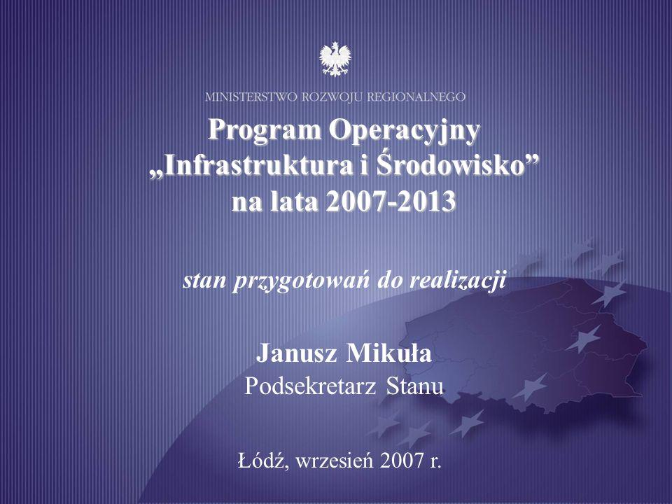 Program Operacyjny Infrastruktura i Środowisko na lata 2007-2013 stan przygotowań do realizacji Janusz Mikuła Podsekretarz Stanu Łódź, wrzesień 2007 r