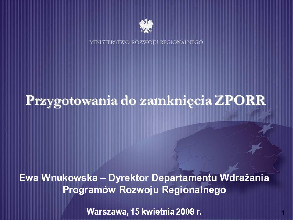 1 Przygotowania do zamknięcia ZPORR Ewa Wnukowska – Dyrektor Departamentu Wdrażania Programów Rozwoju Regionalnego Warszawa, 15 kwietnia 2008 r.