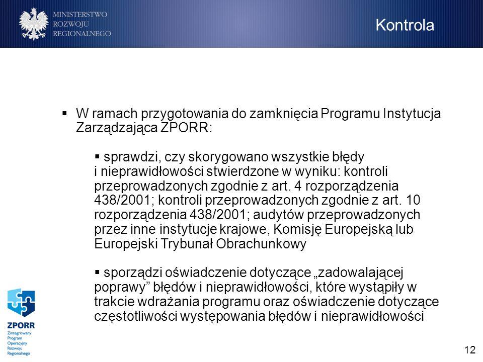 12 W ramach przygotowania do zamknięcia Programu Instytucja Zarządzająca ZPORR: sprawdzi, czy skorygowano wszystkie błędy i nieprawidłowości stwierdzone w wyniku: kontroli przeprowadzonych zgodnie z art.