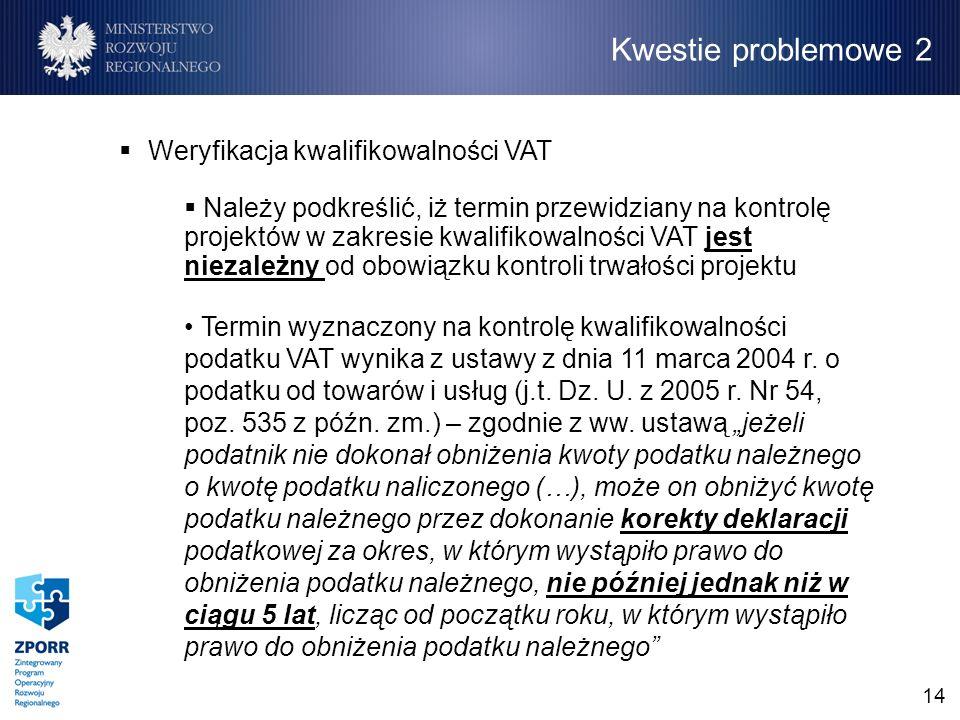 14 Weryfikacja kwalifikowalności VAT Należy podkreślić, iż termin przewidziany na kontrolę projektów w zakresie kwalifikowalności VAT jest niezależny od obowiązku kontroli trwałości projektu Termin wyznaczony na kontrolę kwalifikowalności podatku VAT wynika z ustawy z dnia 11 marca 2004 r.