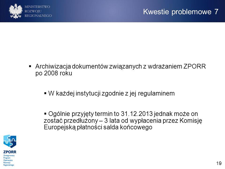 19 Archiwizacja dokumentów związanych z wdrażaniem ZPORR po 2008 roku W każdej instytucji zgodnie z jej regulaminem Ogólnie przyjęty termin to 31.12.2013 jednak może on zostać przedłużony – 3 lata od wypłacenia przez Komisję Europejską płatności salda końcowego Kwestie problemowe 7