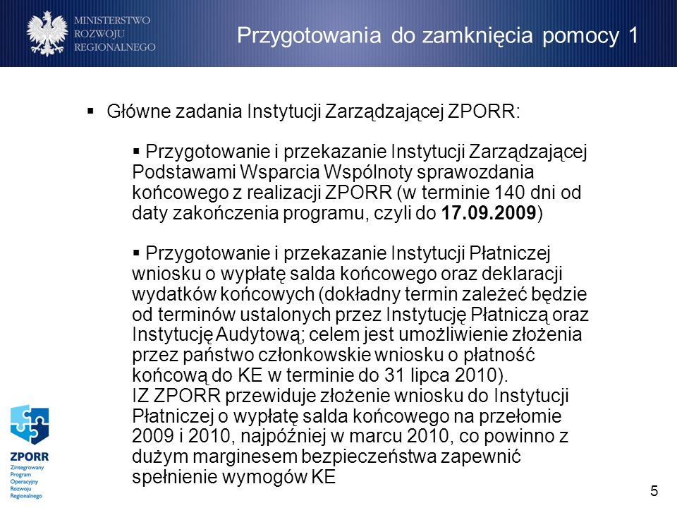 5 Główne zadania Instytucji Zarządzającej ZPORR: Przygotowanie i przekazanie Instytucji Zarządzającej Podstawami Wsparcia Wspólnoty sprawozdania końcowego z realizacji ZPORR (w terminie 140 dni od daty zakończenia programu, czyli do 17.09.2009) Przygotowanie i przekazanie Instytucji Płatniczej wniosku o wypłatę salda końcowego oraz deklaracji wydatków końcowych (dokładny termin zależeć będzie od terminów ustalonych przez Instytucję Płatniczą oraz Instytucję Audytową; celem jest umożliwienie złożenia przez państwo członkowskie wniosku o płatność końcową do KE w terminie do 31 lipca 2010).