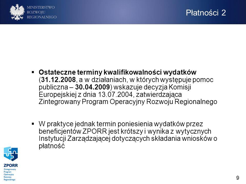 9 Ostateczne terminy kwalifikowalności wydatków (31.12.2008, a w działaniach, w których występuje pomoc publiczna – 30.04.2009) wskazuje decyzja Komisji Europejskiej z dnia 13.07.2004, zatwierdzająca Zintegrowany Program Operacyjny Rozwoju Regionalnego W praktyce jednak termin poniesienia wydatków przez beneficjentów ZPORR jest krótszy i wynika z wytycznych Instytucji Zarządzającej dotyczących składania wniosków o płatność Płatności 2