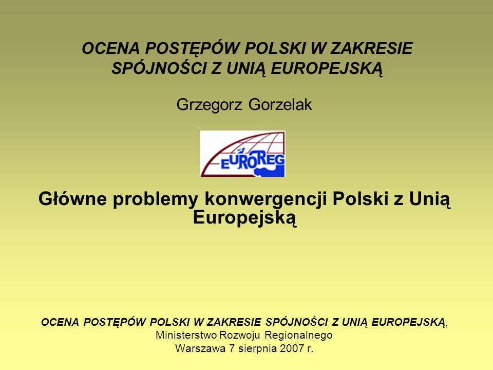 OCENA POSTĘPÓW POLSKI W ZAKRESIE SPÓJNOŚCI Z UNIĄ EUROPEJSKĄ Grzegorz Gorzelak Główne problemy konwergencji Polski z Unią Europejską OCENA POSTĘPÓW PO