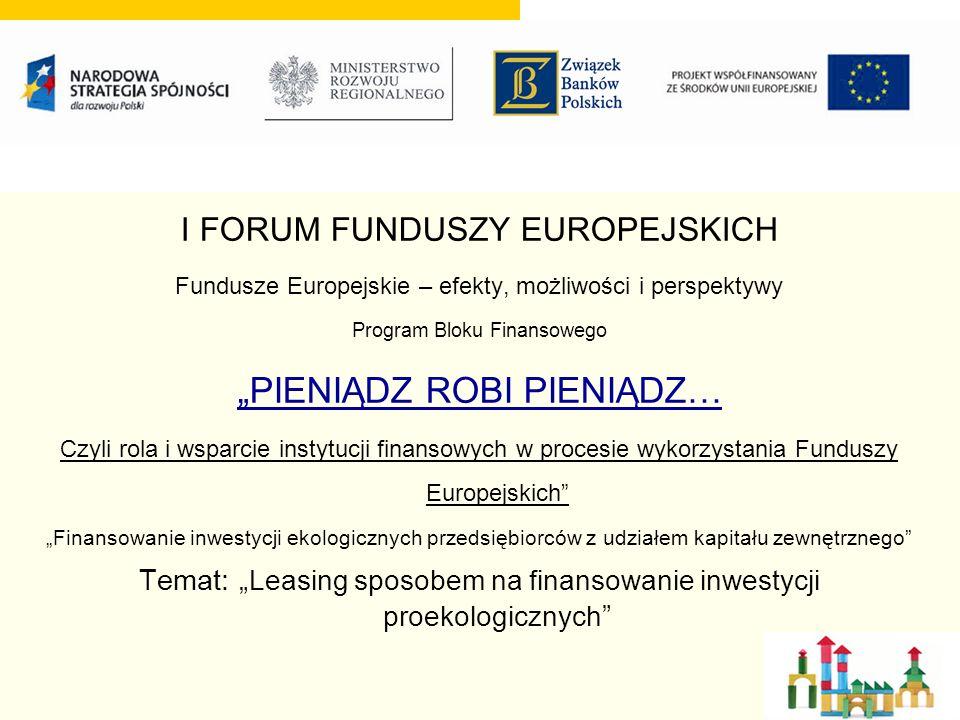 I FORUM FUNDUSZY EUROPEJSKICH Fundusze Europejskie – efekty, możliwości i perspektywy Program Bloku Finansowego PIENIĄDZ ROBI PIENIĄDZ… Czyli rola i wsparcie instytucji finansowych w procesie wykorzystania Funduszy Europejskich Finansowanie inwestycji ekologicznych przedsiębiorców z udziałem kapitału zewnętrznego Temat: Leasing sposobem na finansowanie inwestycji proekologicznych
