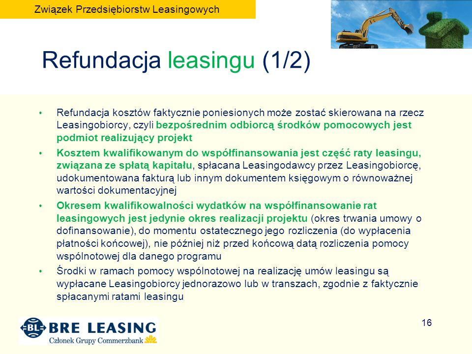 Refundacja leasingu (1/2) Refundacja kosztów faktycznie poniesionych może zostać skierowana na rzecz Leasingobiorcy, czyli bezpośrednim odbiorcą środków pomocowych jest podmiot realizujący projekt Kosztem kwalifikowanym do współfinansowania jest część raty leasingu, związana ze spłatą kapitału, spłacana Leasingodawcy przez Leasingobiorcę, udokumentowana fakturą lub innym dokumentem księgowym o równoważnej wartości dokumentacyjnej Okresem kwalifikowalności wydatków na współfinansowanie rat leasingowych jest jedynie okres realizacji projektu (okres trwania umowy o dofinansowanie), do momentu ostatecznego jego rozliczenia (do wypłacenia płatności końcowej), nie później niż przed końcową datą rozliczenia pomocy wspólnotowej dla danego programu Środki w ramach pomocy wspólnotowej na realizację umów leasingu są wypłacane Leasingobiorcy jednorazowo lub w transzach, zgodnie z faktycznie spłacanymi ratami leasingu 16 Związek Przedsiębiorstw Leasingowych