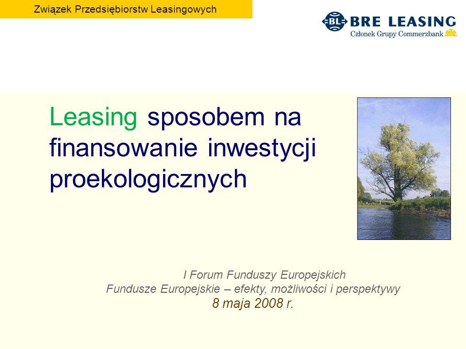 Leasing sposobem na finansowanie inwestycji proekologicznych I Forum Funduszy Europejskich Fundusze Europejskie – efekty, możliwości i perspektywy 8 maja 2008 r.