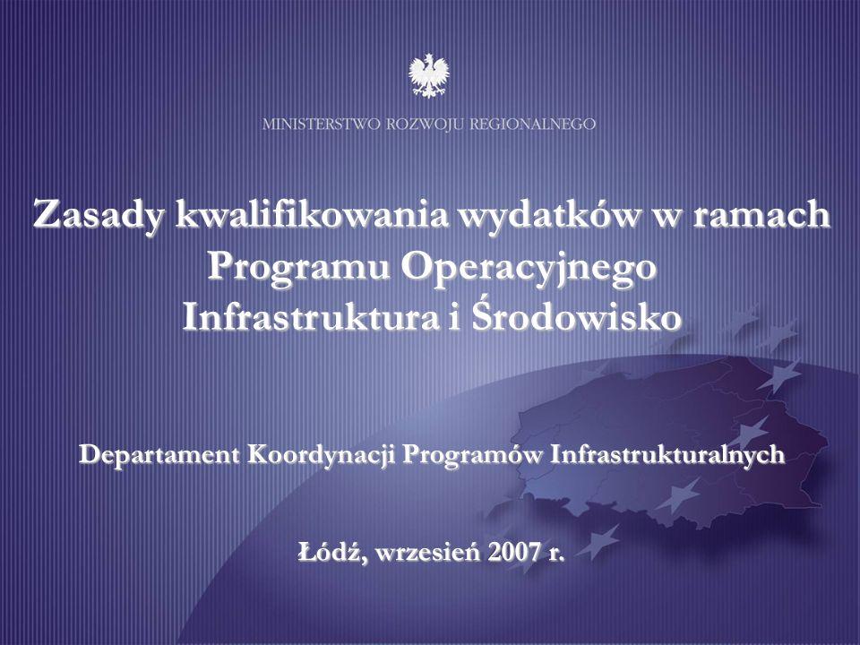 Zasady kwalifikowania wydatków w ramach Programu Operacyjnego Infrastruktura i Środowisko Departament Koordynacji Programów Infrastrukturalnych Łódź, wrzesień 2007 r.