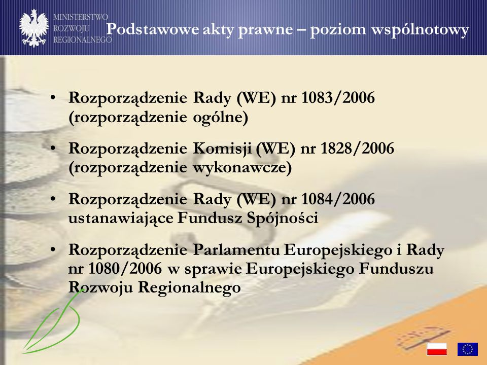 Rozporządzenie Rady (WE) nr 1083/2006 (rozporządzenie ogólne) Rozporządzenie Komisji (WE) nr 1828/2006 (rozporządzenie wykonawcze) Rozporządzenie Rady (WE) nr 1084/2006 ustanawiające Fundusz Spójności Rozporządzenie Parlamentu Europejskiego i Rady nr 1080/2006 w sprawie Europejskiego Funduszu Rozwoju Regionalnego Podstawowe akty prawne – poziom wspólnotowy Rozporządzenie Rady (WE) nr 1083/2006 (rozporządzenie ogólne) Rozporządzenie Komisji (WE) nr 1828/2006 (rozporządzenie wykonawcze) Rozporządzenie Rady (WE) nr 1084/2006 ustanawiające Fundusz Spójności Rozporządzenie Parlamentu Europejskiego i Rady nr 1080/2006 w sprawie Europejskiego Funduszu Rozwoju Regionalnego