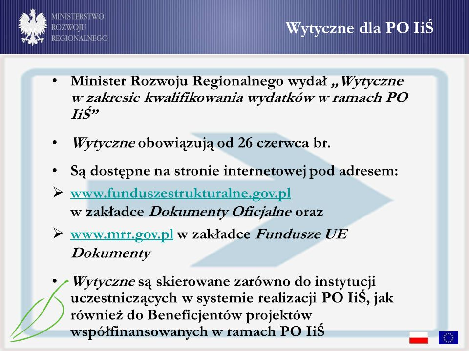 Wytyczne dla PO IiŚ Minister Rozwoju Regionalnego wydał Wytyczne w zakresie kwalifikowania wydatków w ramach PO IiŚ Wytyczne obowiązują od 26 czerwca br.