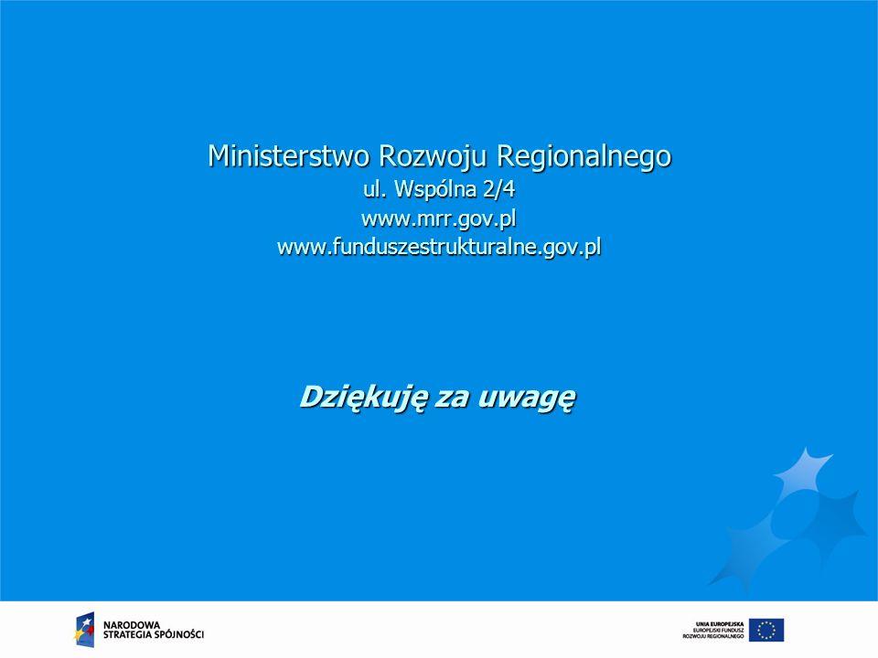 Ministerstwo Rozwoju Regionalnego ul. Wspólna 2/4 www.mrr.gov.pl www.funduszestrukturalne.gov.pl Dziękuję za uwagę